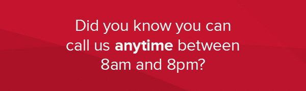 Did you know you can call us anytime between 8am and 8pm?